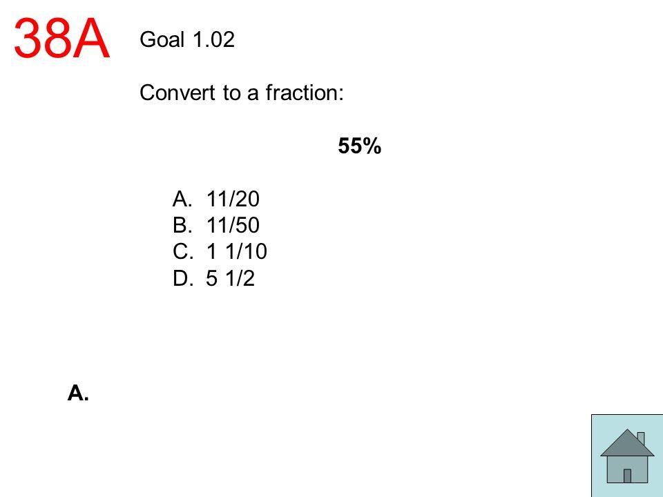 38A Goal 1.02 Convert to a fraction: 55% A.11/20 B.11/50 C.1 1/10 D.5 1/2 A.