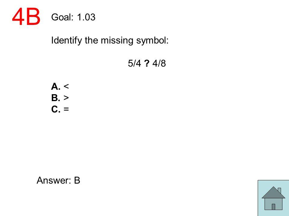 4B Goal: 1.03 Identify the missing symbol: 5/4 ? 4/8 A. < B. > C. = Answer: B