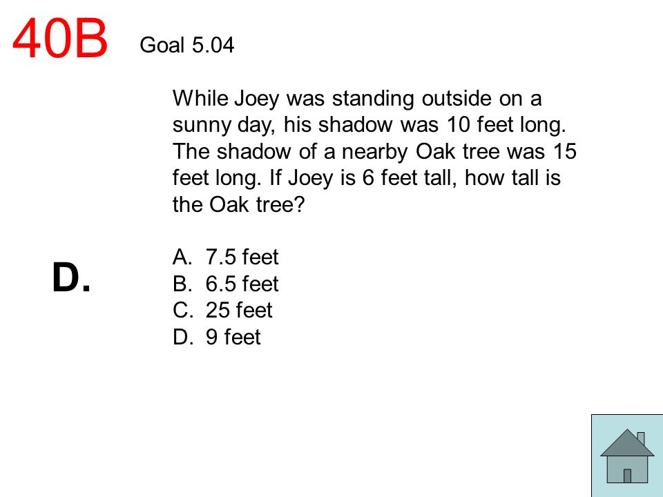 40B Goal 5.04 While Joey was standing outside on a sunny day, his shadow was 10 feet long. The shadow of a nearby Oak tree was 15 feet long. If Joey i