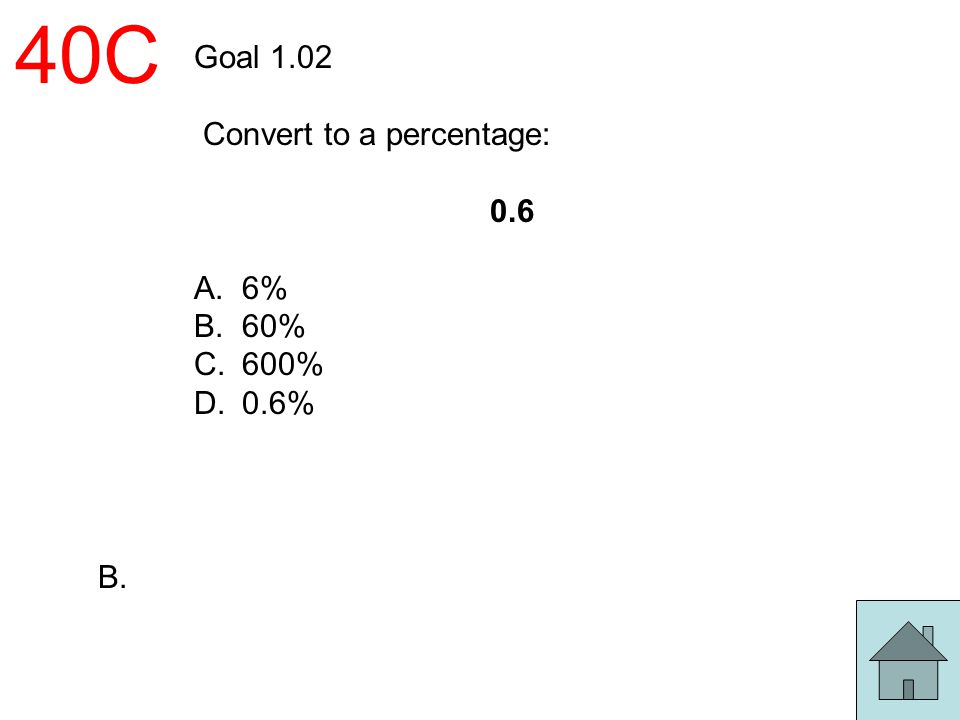 40C Goal 1.02 Convert to a percentage: 0.6 A.6% B.60% C.600% D.0.6% B.