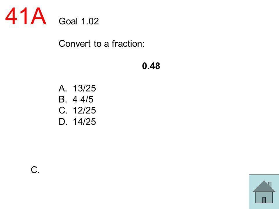 41A Goal 1.02 Convert to a fraction: 0.48 A.13/25 B.4 4/5 C.12/25 D.14/25 C.