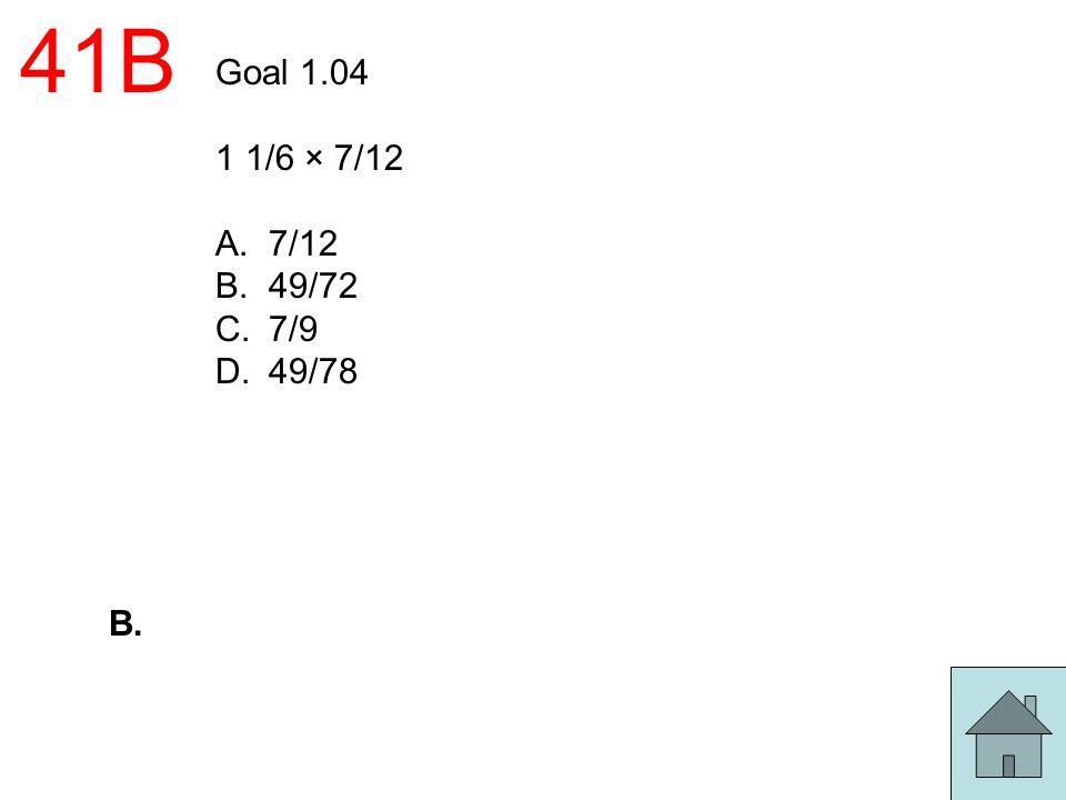 41B Goal 1.04 1 1/6 × 7/12 A.7/12 B.49/72 C.7/9 D.49/78 B.