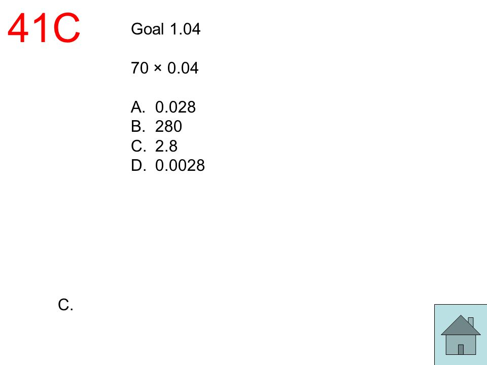 41C Goal 1.04 70 × 0.04 A.0.028 B.280 C.2.8 D.0.0028 C.