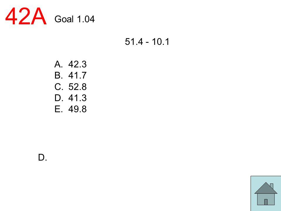 42A Goal 1.04 51.4 - 10.1 A.42.3 B.41.7 C.52.8 D.41.3 E.49.8 D.