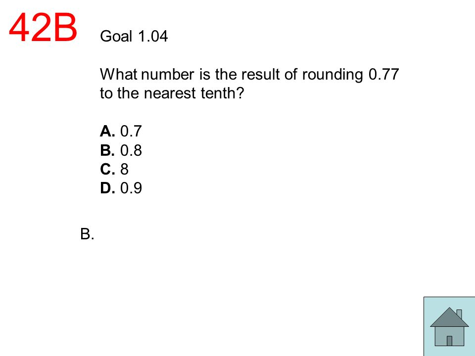 42B Goal 1.04 What number is the result of rounding 0.77 to the nearest tenth? A. 0.7 B. 0.8 C. 8 D. 0.9 B.