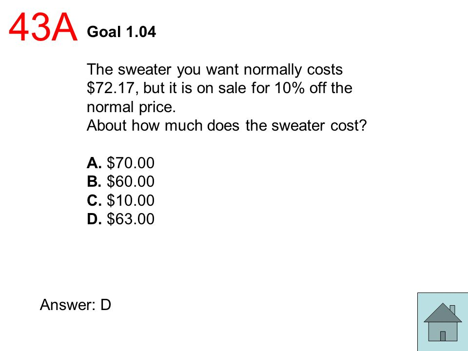 43A Goal 1.04 The sweater you want normally costs $72.17, but it is on sale for 10% off the normal price. About how much does the sweater cost? A. $70