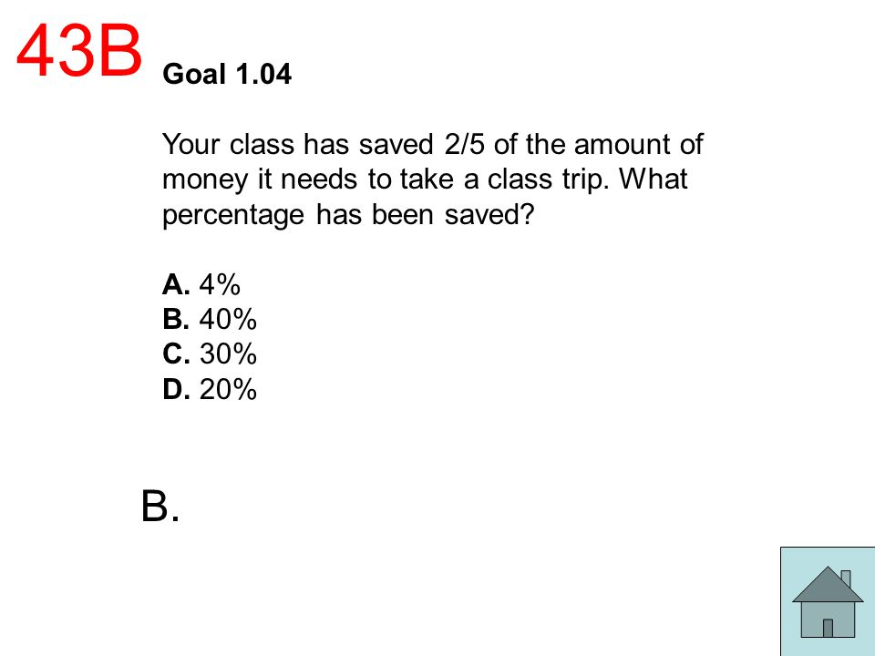 43B Goal 1.04 Your class has saved 2/5 of the amount of money it needs to take a class trip. What percentage has been saved? A. 4% B. 40% C. 30% D. 20