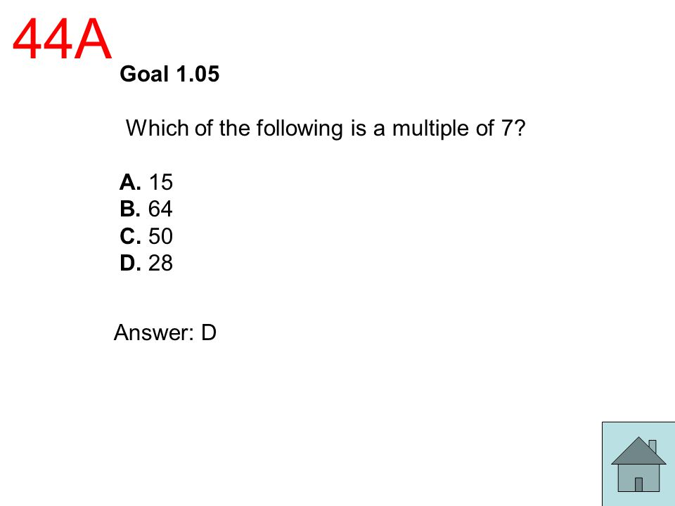 44A Goal 1.05 Which of the following is a multiple of 7? A. 15 B. 64 C. 50 D. 28 Answer: D