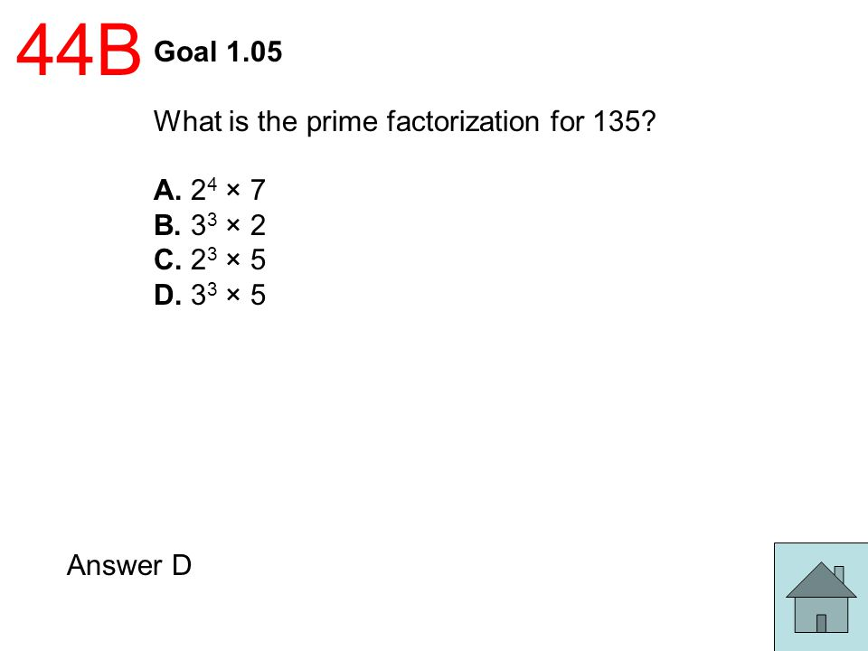 44B Goal 1.05 What is the prime factorization for 135? A. 2 4 × 7 B. 3 3 × 2 C. 2 3 × 5 D. 3 3 × 5 Answer D