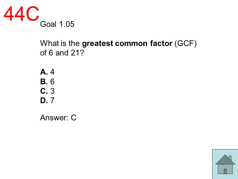 44C Goal 1.05 What is the greatest common factor (GCF) of 6 and 21? A. 4 B. 6 C. 3 D. 7 Answer: C