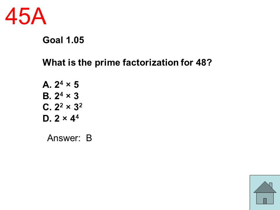 45A Goal 1.05 What is the prime factorization for 48? A. 2 4 × 5 B. 2 4 × 3 C. 2 2 × 3 2 D. 2 × 4 4 Answer: B
