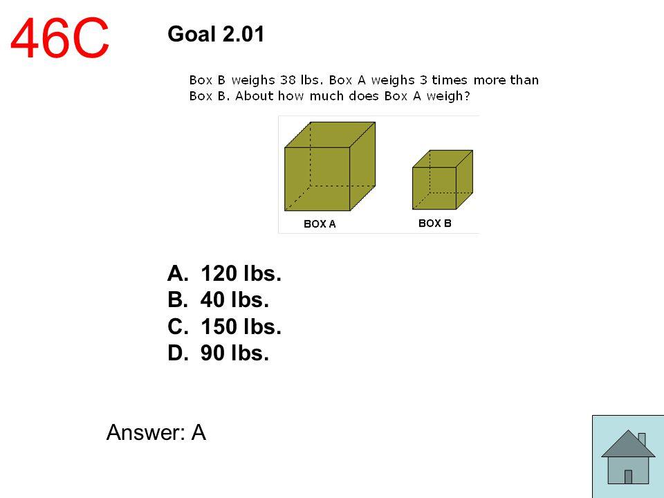 46C Goal 2.01 A.120 lbs. B.40 lbs. C.150 lbs. D.90 lbs. Answer: A
