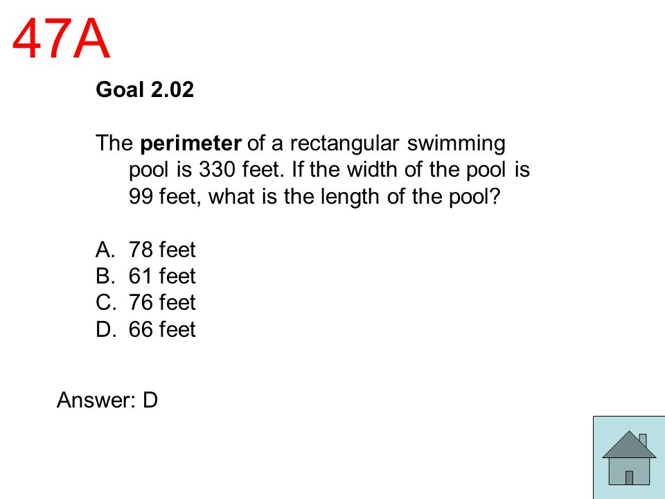 47A Goal 2.02 The perimeter of a rectangular swimming pool is 330 feet. If the width of the pool is 99 feet, what is the length of the pool? A.78 feet