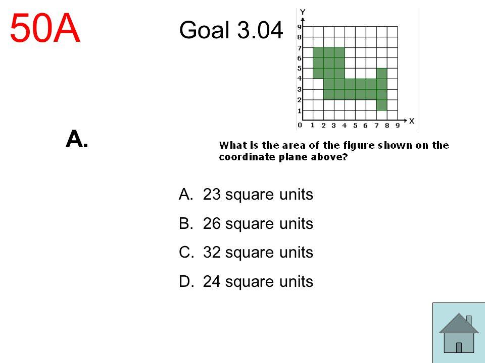 50A Goal 3.04 A.23 square units B.26 square units C.32 square units D.24 square units A.