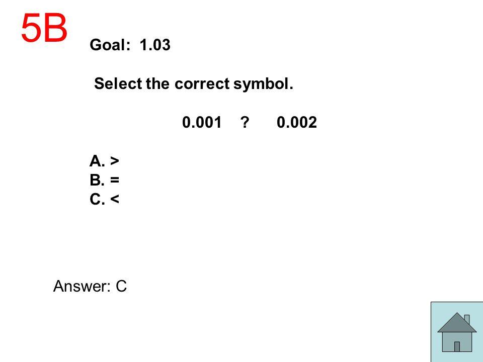5B Goal: 1.03 Select the correct symbol. 0.001 ? 0.002 A. > B. = C. < Answer: C