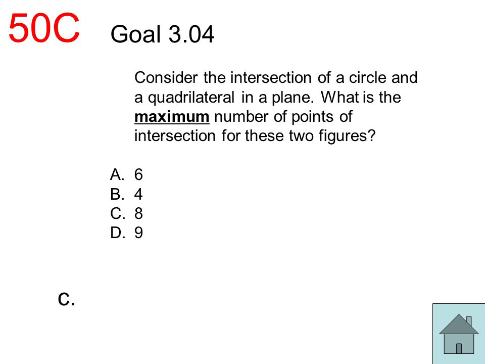 50C Goal 3.04 Consider the intersection of a circle and a quadrilateral in a plane. What is the maximum number of points of intersection for these two