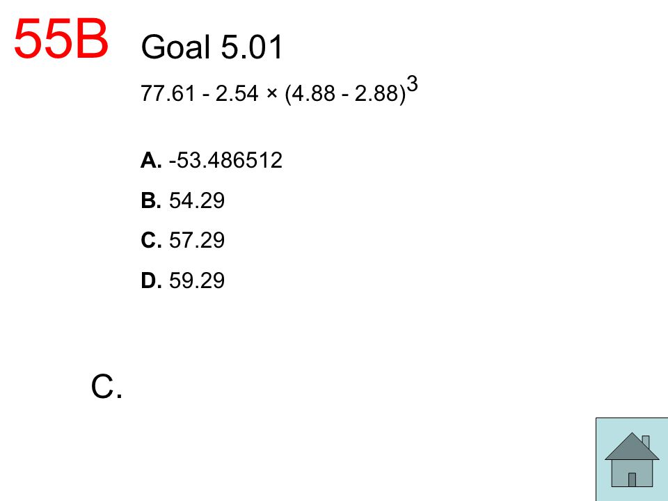 55B Goal 5.01 77.61 - 2.54 × (4.88 - 2.88) 3 A. -53.486512 B. 54.29 C. 57.29 D. 59.29 C.
