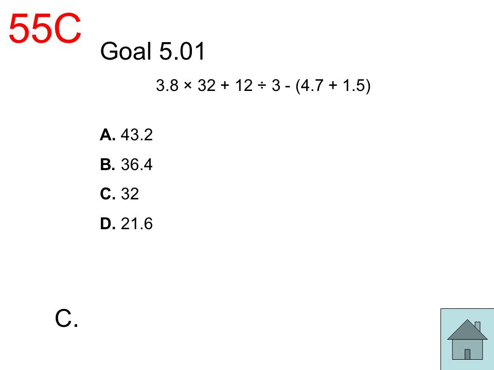 55C Goal 5.01 3.8 × 32 + 12 ÷ 3 - (4.7 + 1.5) A. 43.2 B. 36.4 C. 32 D. 21.6 C.