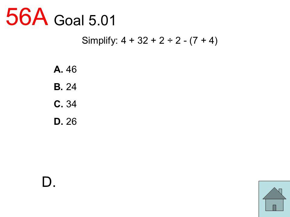 56A Goal 5.01 Simplify: 4 + 32 + 2 ÷ 2 - (7 + 4) A. 46 B. 24 C. 34 D. 26 D.