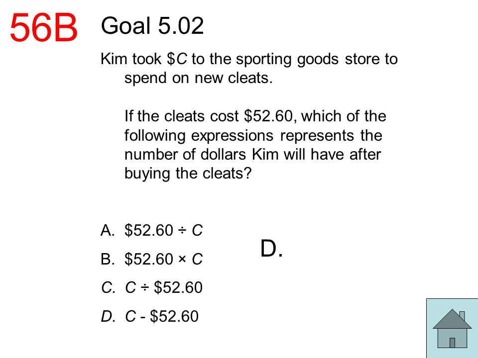 56B Goal 5.02 Kim took $C to the sporting goods store to spend on new cleats. If the cleats cost $52.60, which of the following expressions represents