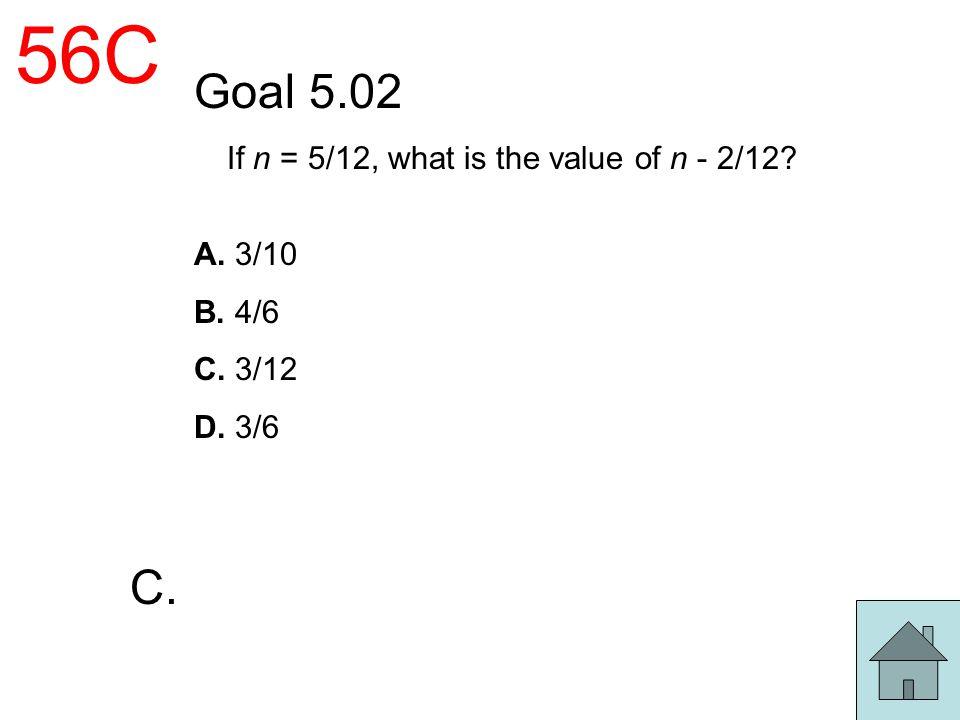 56C Goal 5.02 If n = 5/12, what is the value of n - 2/12? A. 3/10 B. 4/6 C. 3/12 D. 3/6 C.