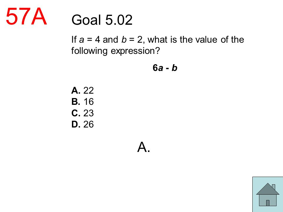 57A Goal 5.02 If a = 4 and b = 2, what is the value of the following expression? 6a - b A. 22 B. 16 C. 23 D. 26 A.