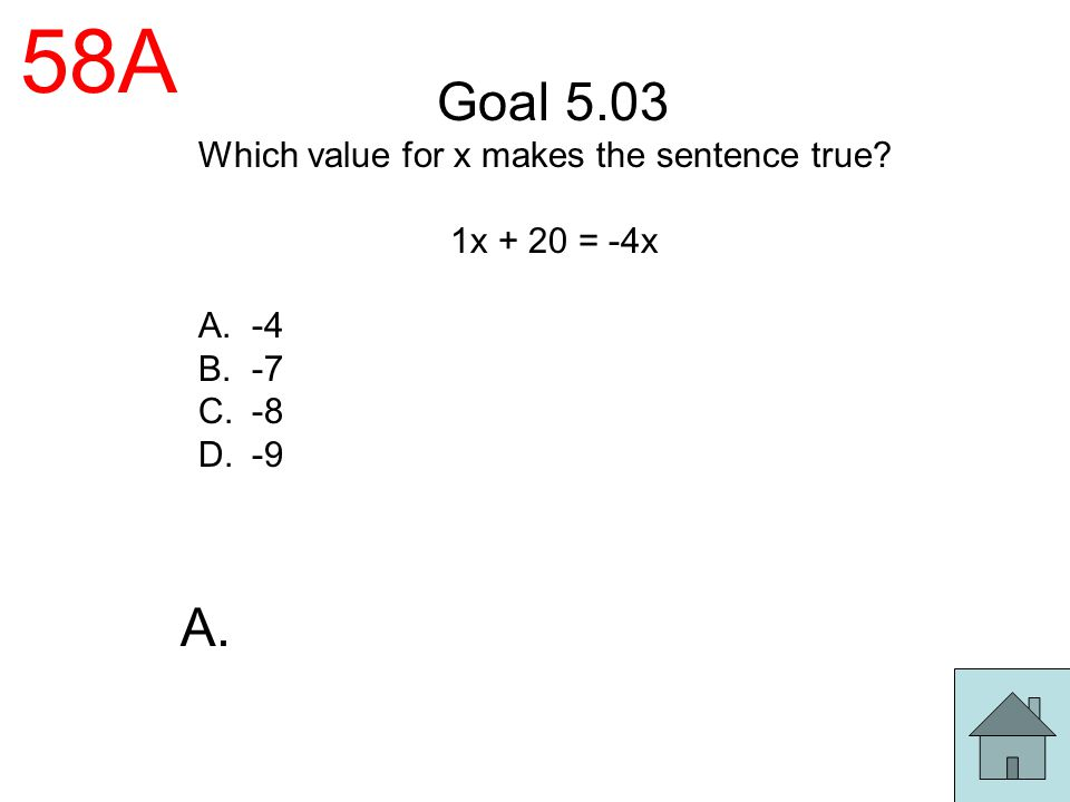 58A Goal 5.03 Which value for x makes the sentence true? 1x + 20 = -4x A.-4 B.-7 C.-8 D.-9 A.