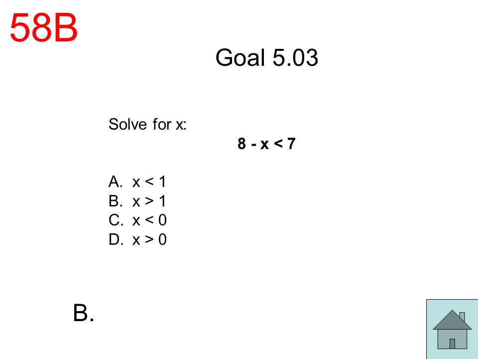 58B Goal 5.03 Solve for x: 8 - x < 7 A.x < 1 B.x > 1 C.x < 0 D.x > 0 B.