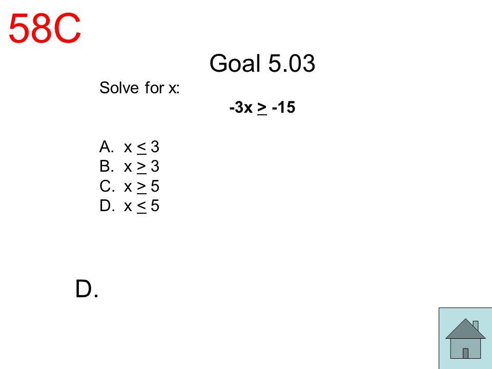 58C Goal 5.03 Solve for x: -3x > -15 A.x < 3 B.x > 3 C.x > 5 D.x < 5 D.