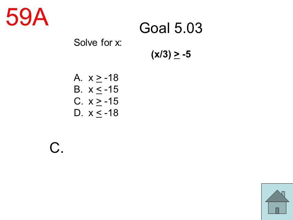 59A Goal 5.03 Solve for x: (x/3) > -5 A.x > -18 B.x < -15 C.x > -15 D.x < -18 C.