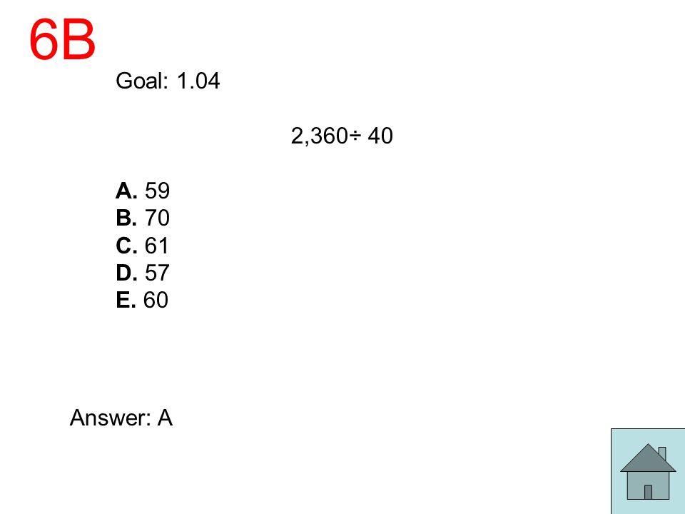 6B Goal: 1.04 2,360÷ 40 A. 59 B. 70 C. 61 D. 57 E. 60 Answer: A