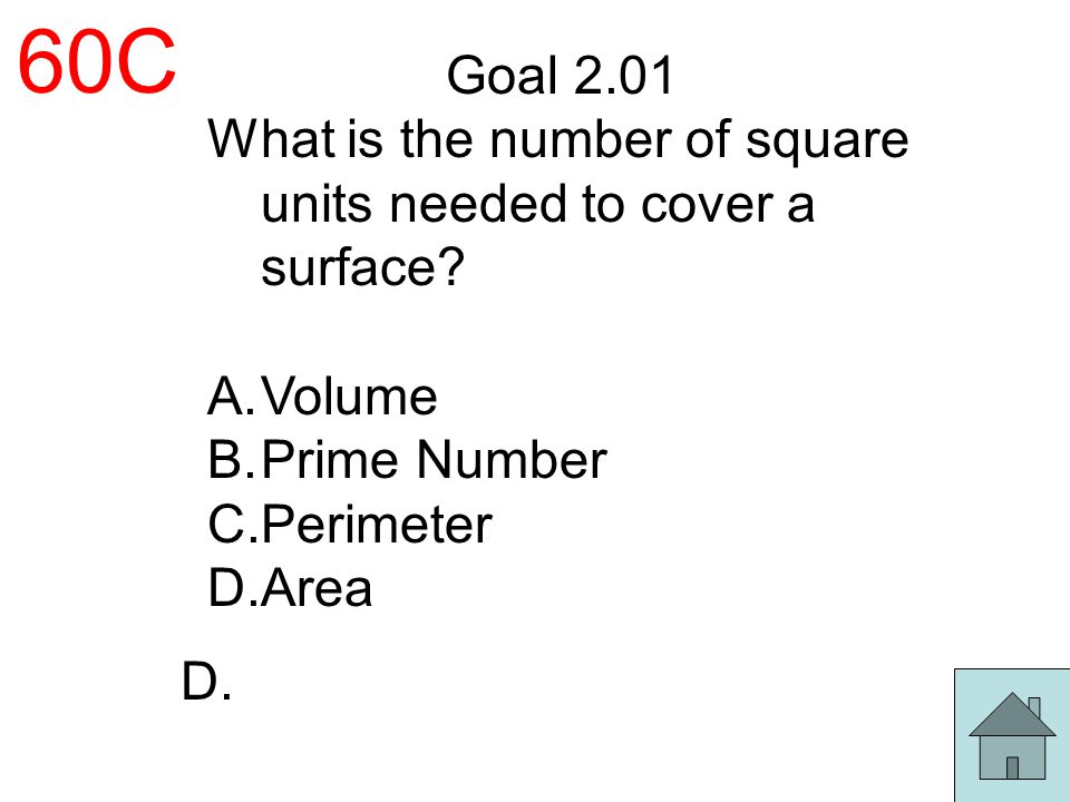 60C Goal 2.01 What is the number of square units needed to cover a surface? A.Volume B.Prime Number C.Perimeter D.Area D.