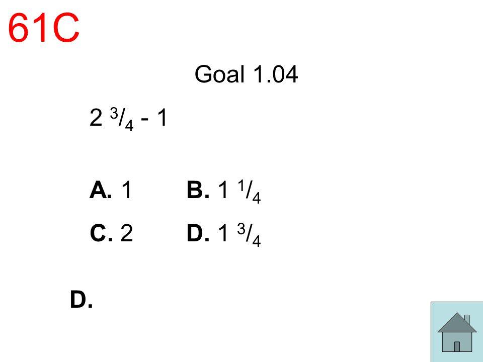 61C Goal 1.04 2 3 / 4 - 1 A. 1 B. 1 1 / 4 C. 2 D. 1 3 / 4 D.