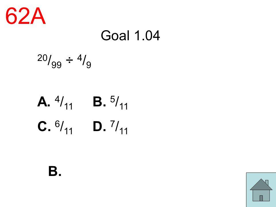 62A Goal 1.04 20 / 99 ÷ 4 / 9 A. 4 / 11 B. 5 / 11 C. 6 / 11 D. 7 / 11 B.