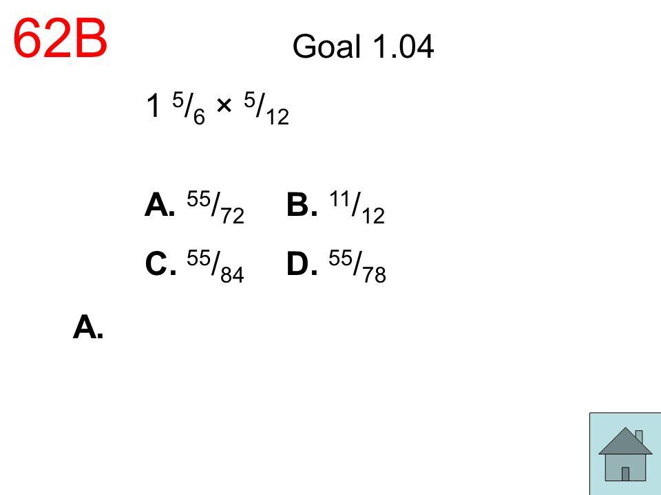 62B Goal 1.04 1 5 / 6 × 5 / 12 A. 55 / 72 B. 11 / 12 C. 55 / 84 D. 55 / 78 A.