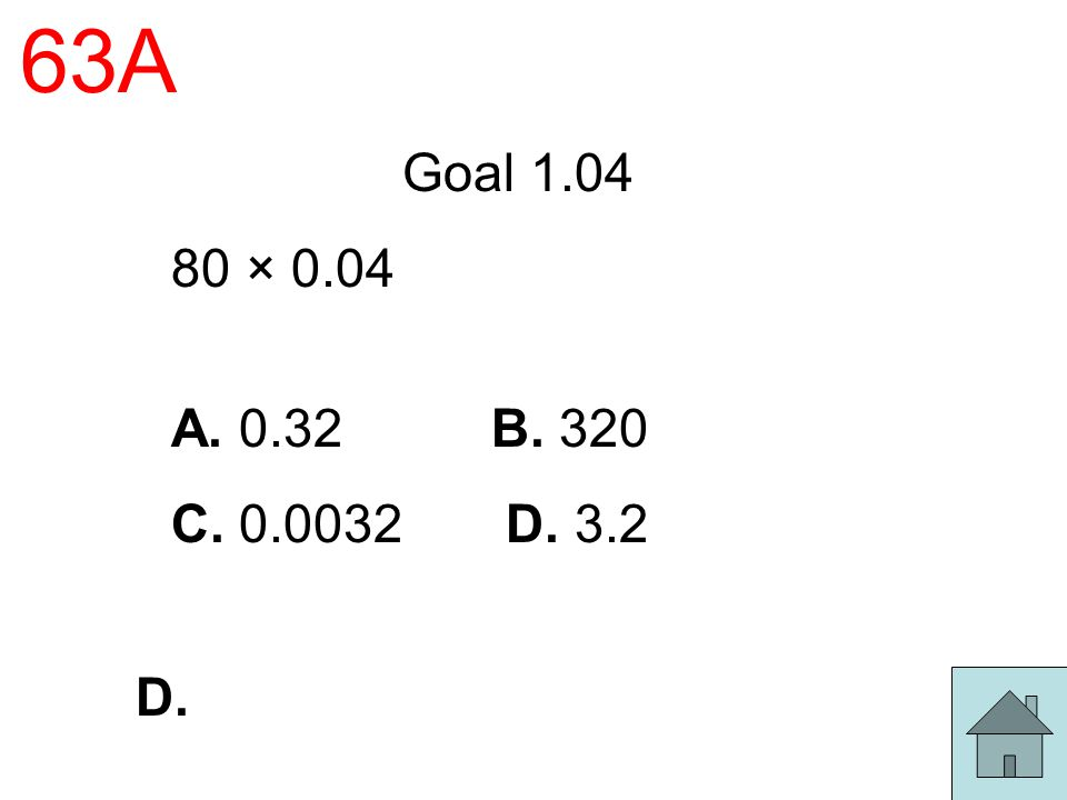 63A Goal 1.04 80 × 0.04 A. 0.32 B. 320 C. 0.0032 D. 3.2 D.