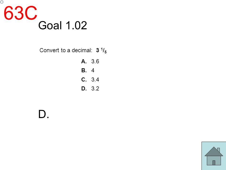 63C Goal 1.02 D. Convert to a decimal: 3 1 / 5 A. 3.6 B. 4 C. 3.4 D. 3.2