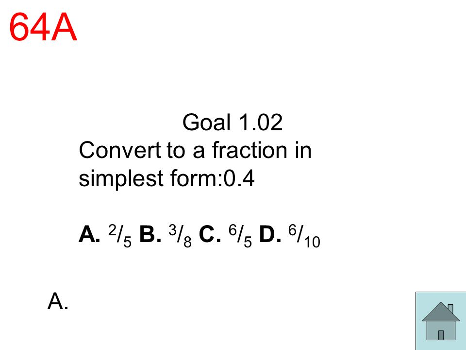 64A Goal 1.02 Convert to a fraction in simplest form:0.4 A. 2 / 5 B. 3 / 8 C. 6 / 5 D. 6 / 10 A.