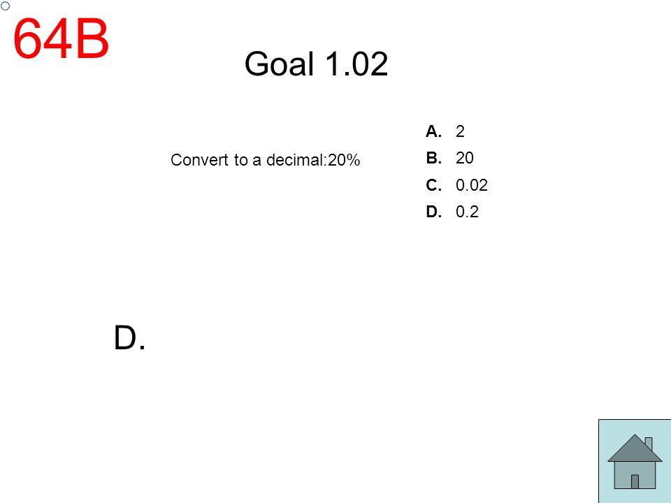 64B Goal 1.02 D. Convert to a decimal:20% A. 2 B. 20 C. 0.02 D. 0.2