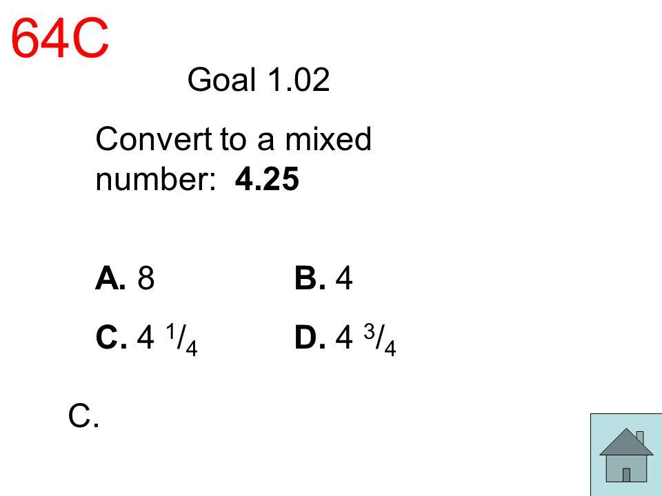 64C Goal 1.02 Convert to a mixed number: 4.25 A. 8 B. 4 C. 4 1 / 4 D. 4 3 / 4 C.