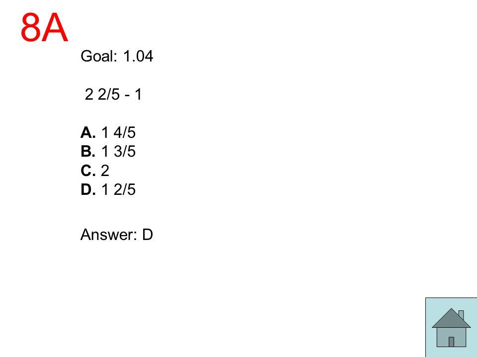 8A Goal: 1.04 2 2/5 - 1 A. 1 4/5 B. 1 3/5 C. 2 D. 1 2/5 Answer: D