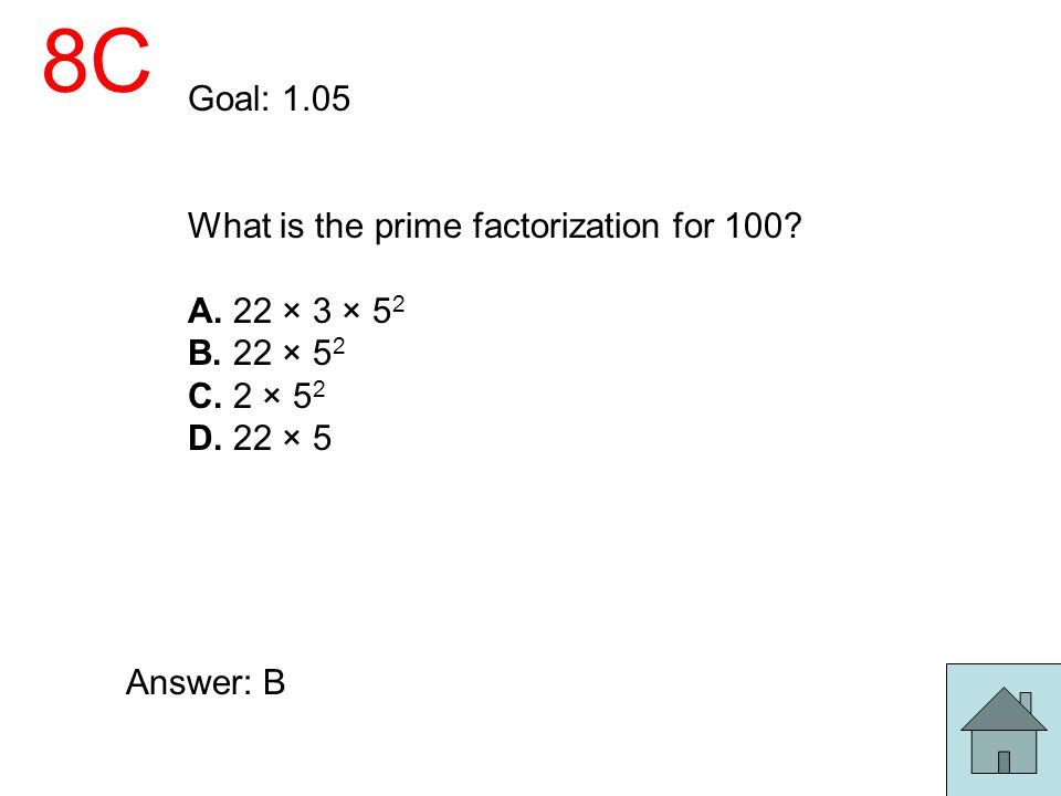 8C Goal: 1.05 What is the prime factorization for 100? A. 22 × 3 × 5 2 B. 22 × 5 2 C. 2 × 5 2 D. 22 × 5 Answer: B