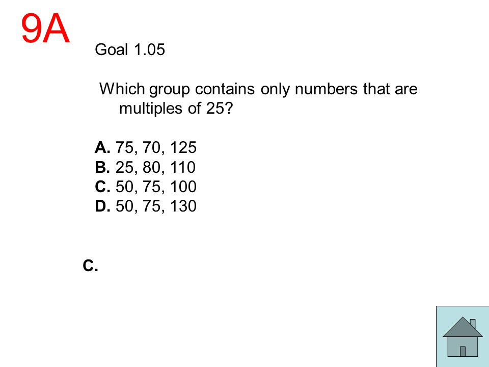 9A Goal 1.05 Which group contains only numbers that are multiples of 25? A. 75, 70, 125 B. 25, 80, 110 C. 50, 75, 100 D. 50, 75, 130 C.