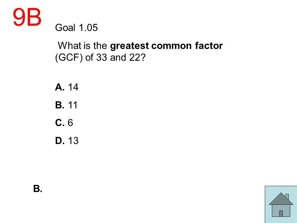 9B Goal 1.05 What is the greatest common factor (GCF) of 33 and 22? A. 14 B. 11 C. 6 D. 13 B.