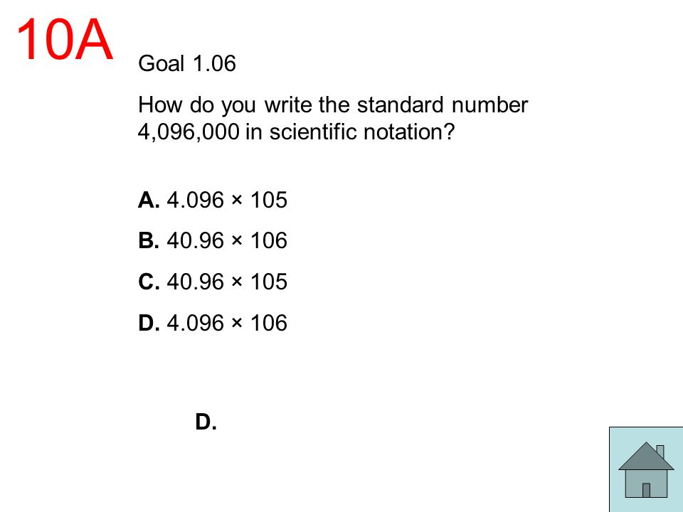 10A Goal 1.06 How do you write the standard number 4,096,000 in scientific notation? A. 4.096 × 105 B. 40.96 × 106 C. 40.96 × 105 D. 4.096 × 106 D.