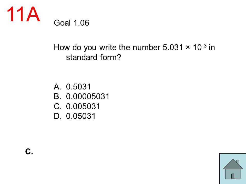 11A Goal 1.06 How do you write the number 5.031 × 10 -3 in standard form? A.0.5031 B.0.00005031 C.0.005031 D.0.05031 C.