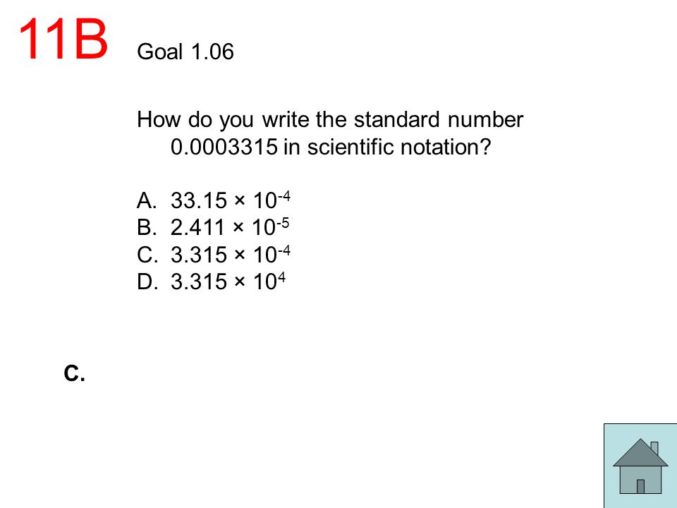 11B Goal 1.06 How do you write the standard number 0.0003315 in scientific notation? A.33.15 × 10 -4 B.2.411 × 10 -5 C.3.315 × 10 -4 D.3.315 × 10 4 C.