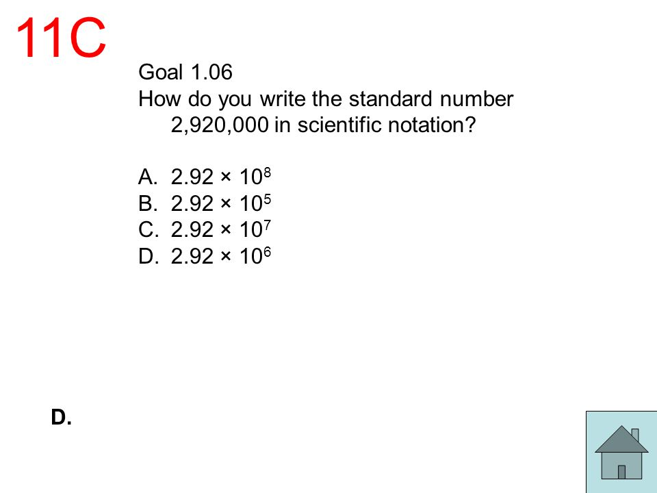 11C Goal 1.06 How do you write the standard number 2,920,000 in scientific notation? A.2.92 × 10 8 B.2.92 × 10 5 C.2.92 × 10 7 D.2.92 × 10 6 D.