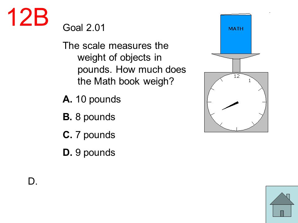 12B Goal 2.01 The scale measures the weight of objects in pounds. How much does the Math book weigh? A. 10 pounds B. 8 pounds C. 7 pounds D. 9 pounds