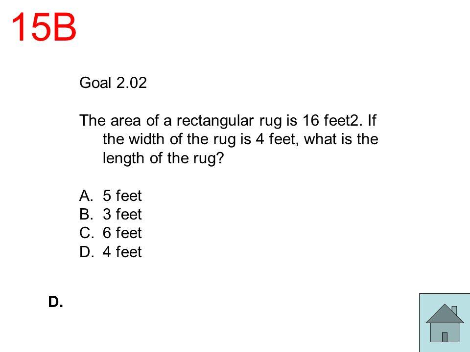 15B Goal 2.02 The area of a rectangular rug is 16 feet2. If the width of the rug is 4 feet, what is the length of the rug? A.5 feet B.3 feet C.6 feet